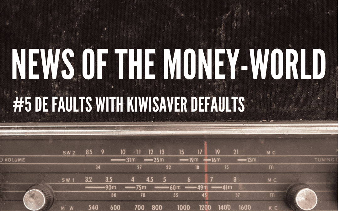 News of The Money-World / Ep 5 / De Faults with KiwiSaver Defaults