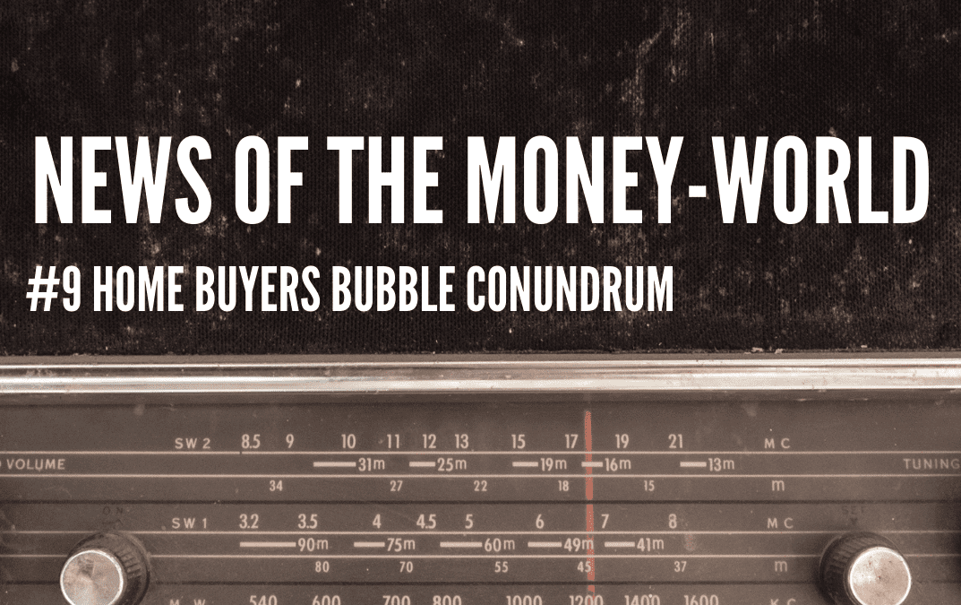 News of the Money-World/ Ep 9 / Home-Buying-Bubble-Conundrum